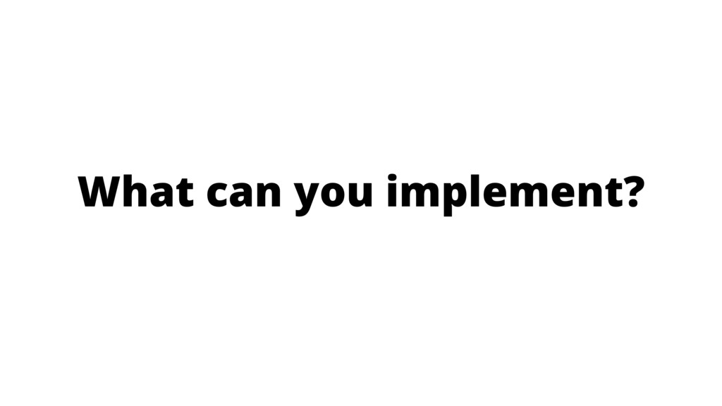 What can you implement?