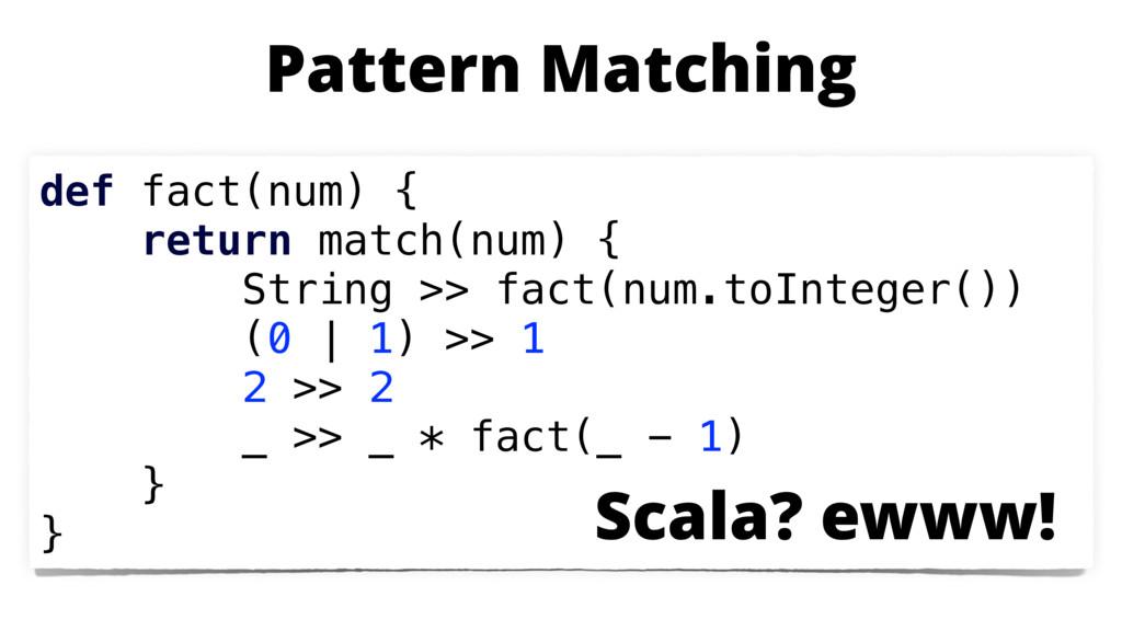 def fact(num) { return match(num) { String >> f...