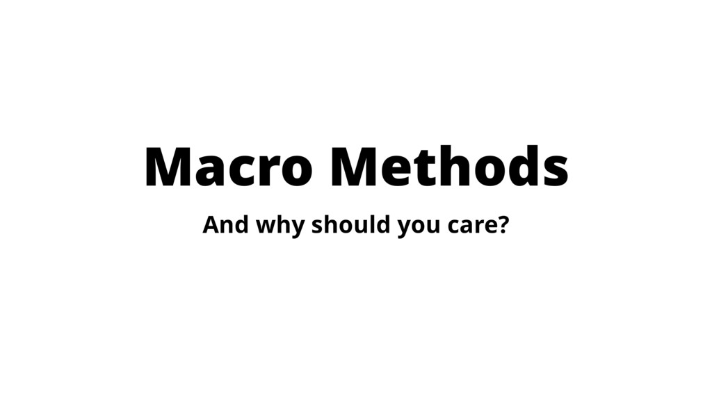 Macro Methods And why should you care?