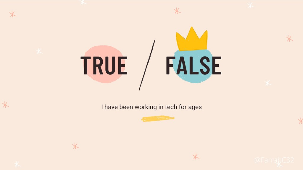 TRUE FALSE I have been working in tech for ages...