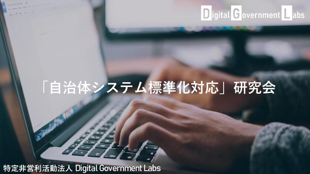 「自治体システム標準化対応」研究会 1 特定非営利活動法人 Digital Governmen...