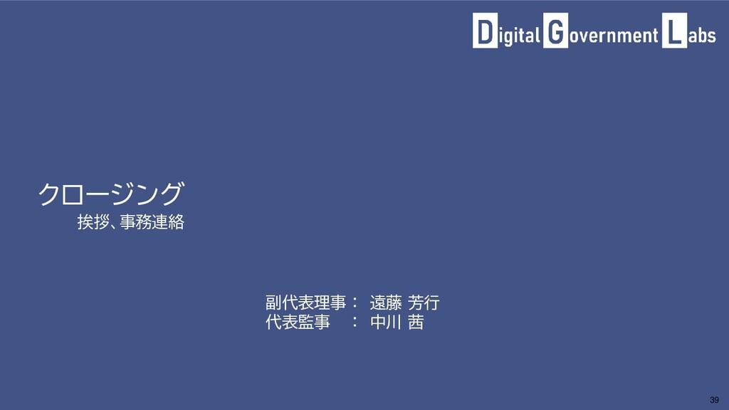 クロージング 挨拶、事務連絡 39 副代表理事 : 遠藤 芳行 代表監事 : 中川 茜
