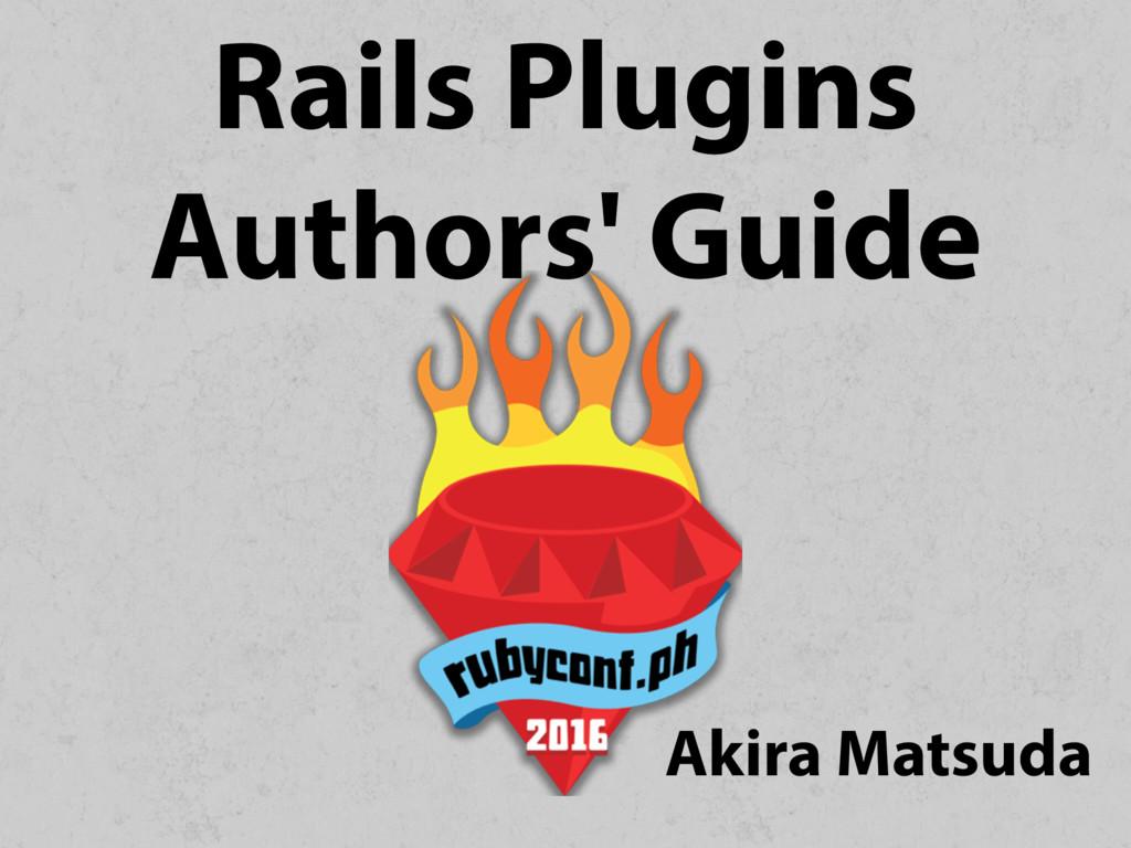 Rails Plugins Authors' Guide Akira Matsuda