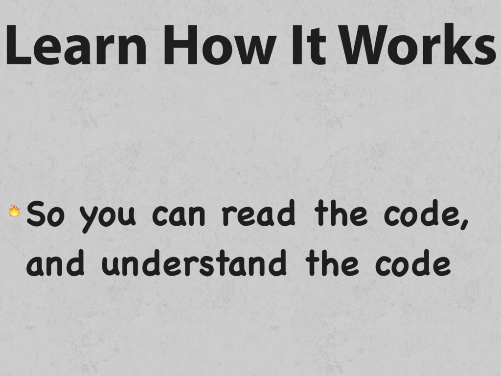 Learn How It Works  So you can read the code, a...