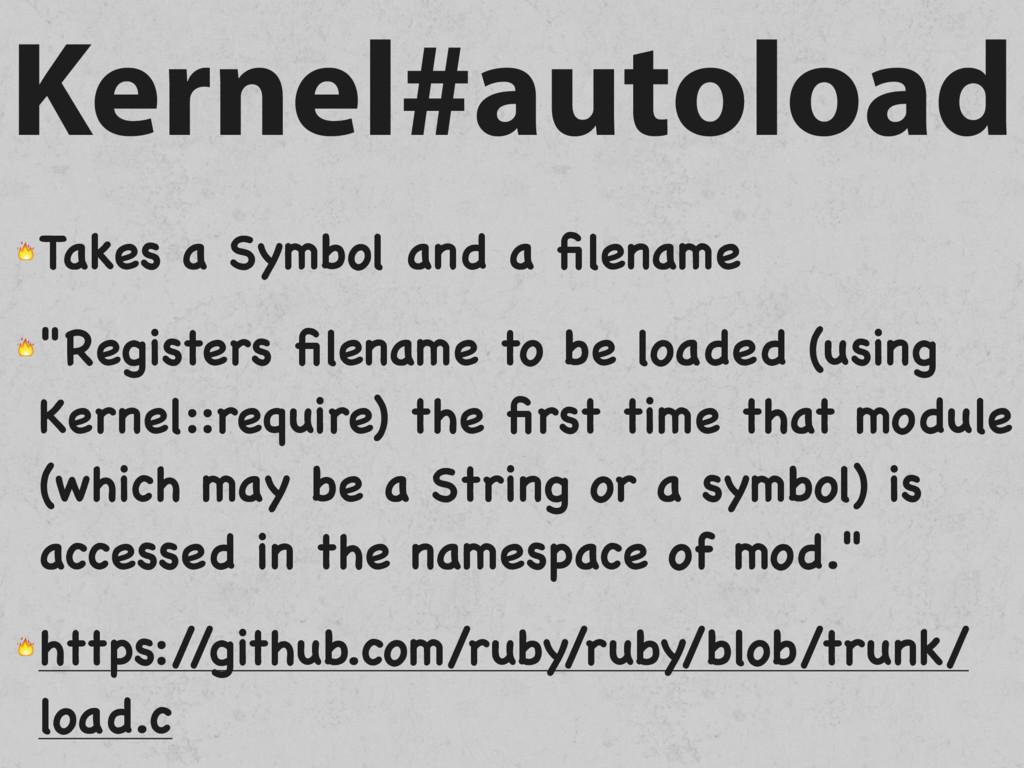Kernel#autoload  Takes a Symbol and a filename  ...