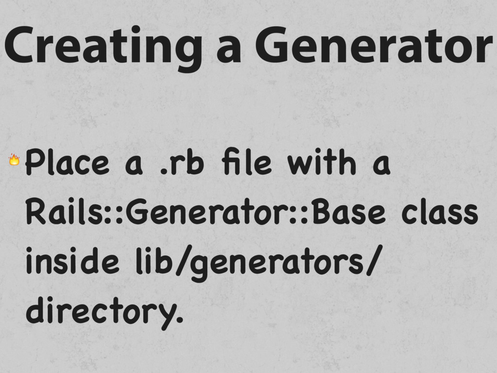 Creating a Generator  Place a .rb file with a Ra...