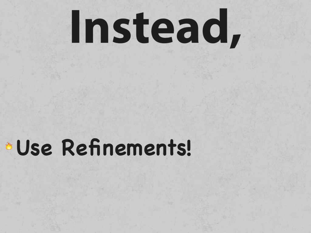 Instead,  Use Refinements!