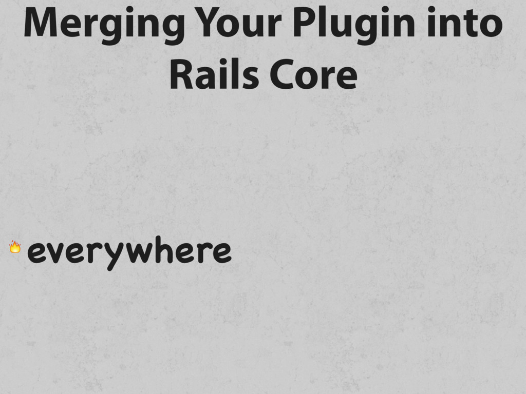 Merging Your Plugin into Rails Core  everywhere