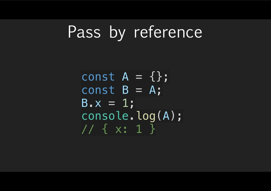 Pass by reference const A = {}; const B = A; B....