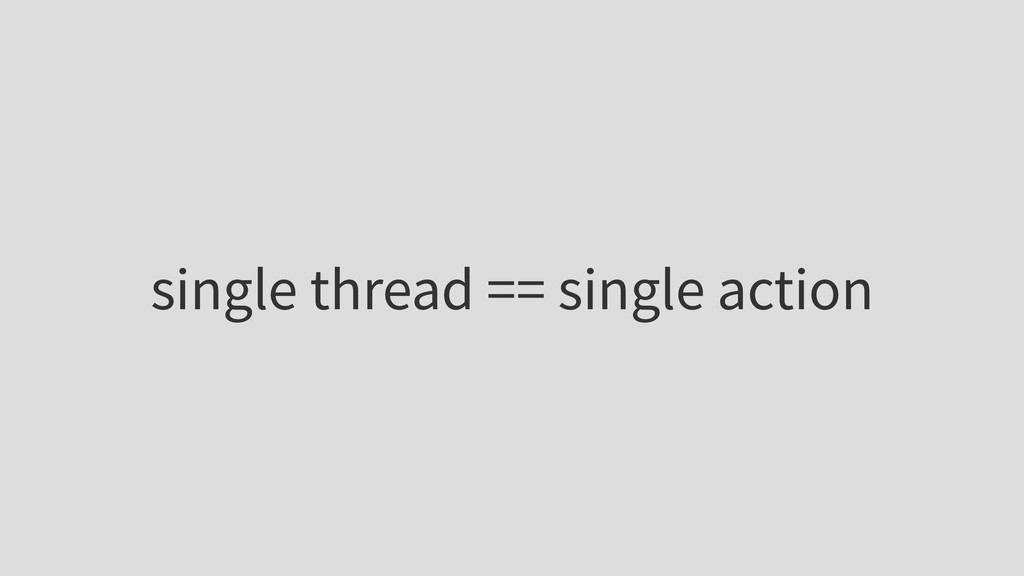 single thread == single action