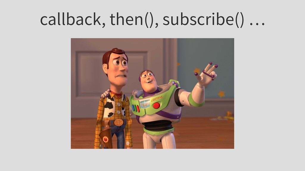 callback, then(), subscribe() …