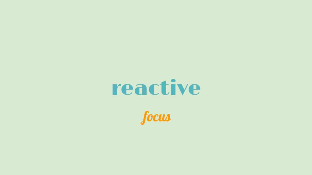reactive focus