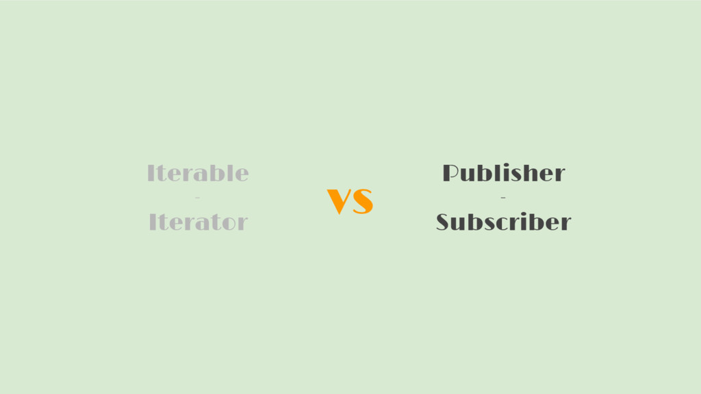 vs Iterable - Iterator Publisher - Subscriber