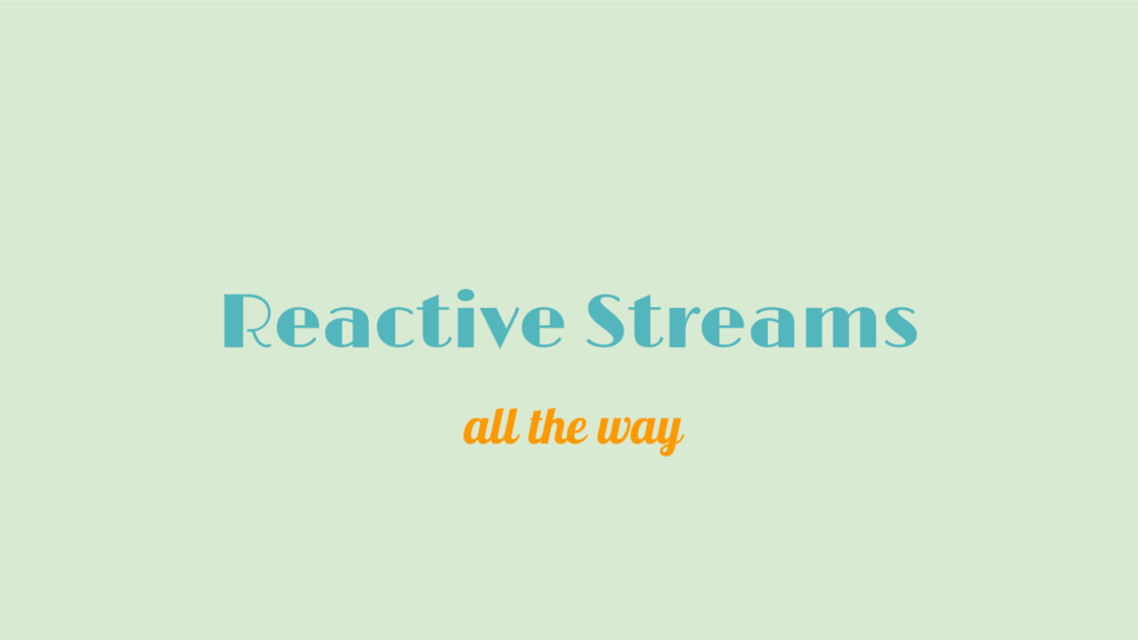 Reactive Streams all the way