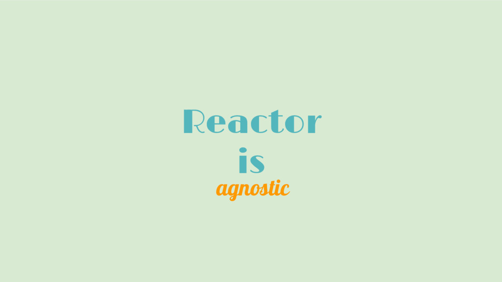 Reactor is agnostic