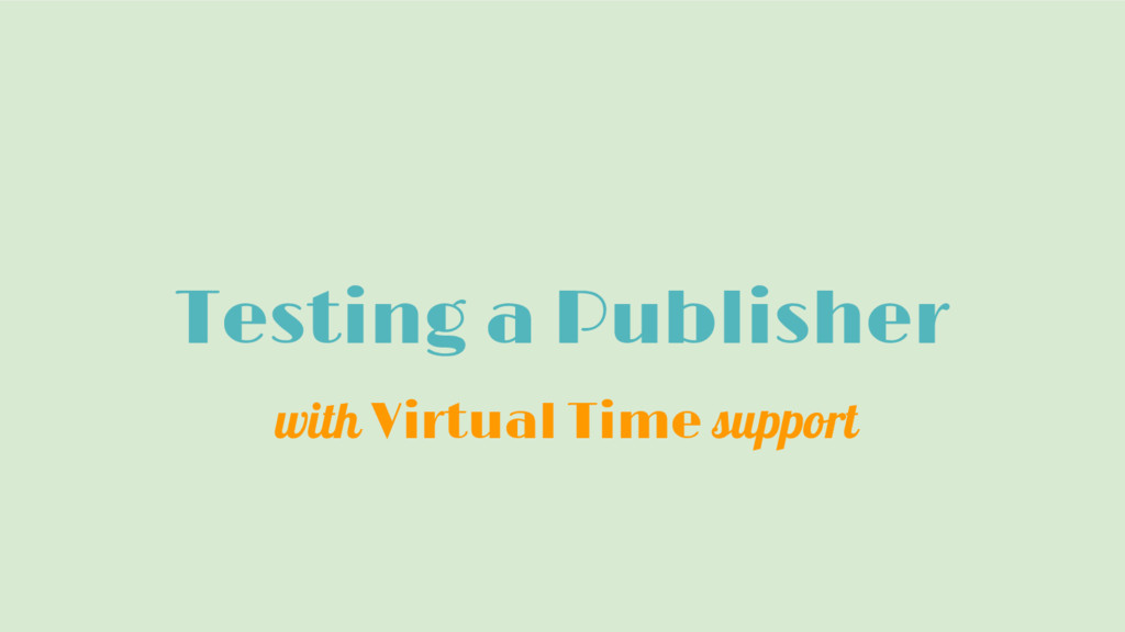 Testing a Publisher with Virtual Time support