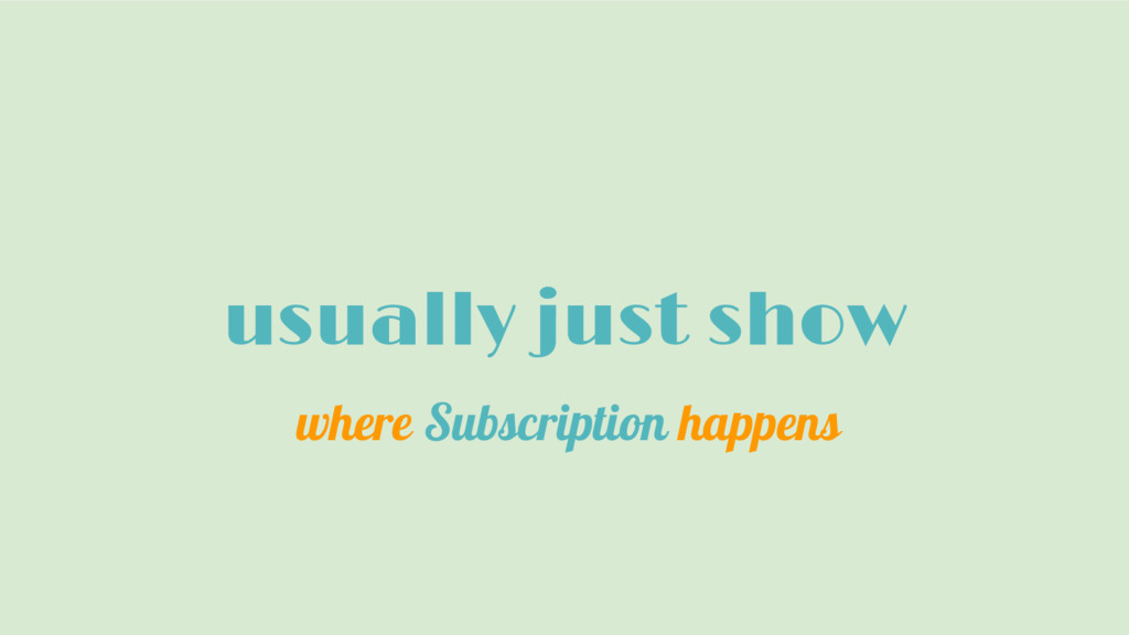 usually just show where Subscription happens
