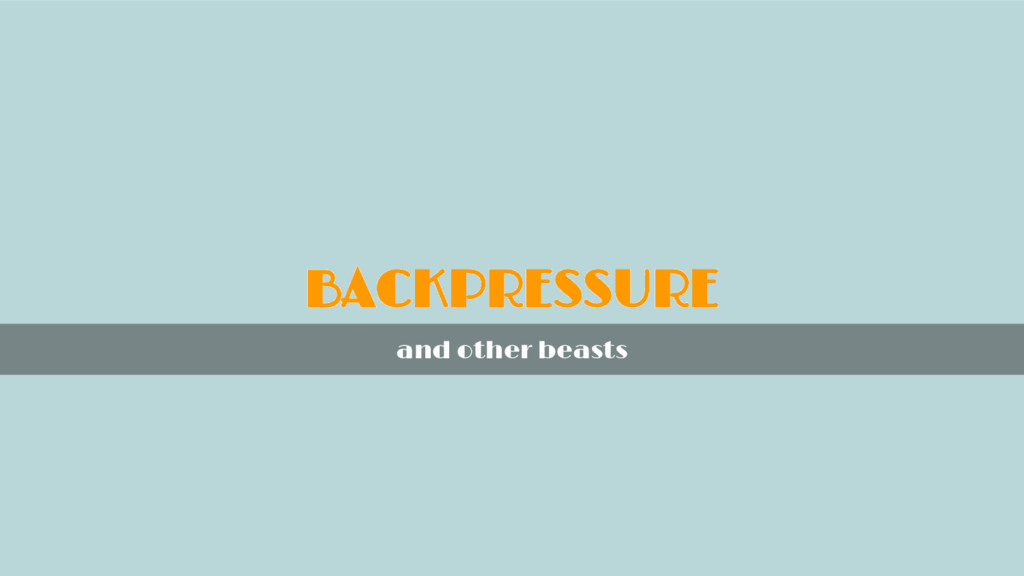 BACKPRESSURE and other beasts