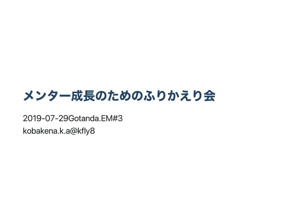 メンター成長のためのふりかえり会 2019‑07‑29 Gotanda.EM #3 kobak...