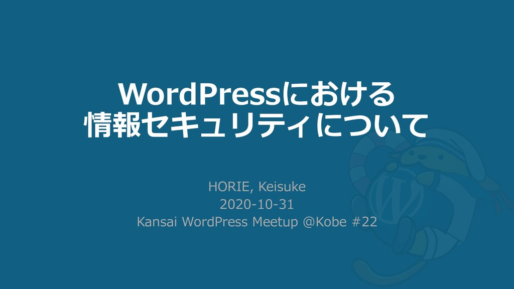 WordPressにおける 情報セキュリティについて HORIE, Keisuke 2020-...