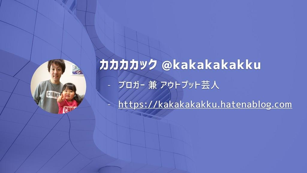 カカカカック @kakakakakku - ブロガー 兼 アウトプット芸人 - https:/...