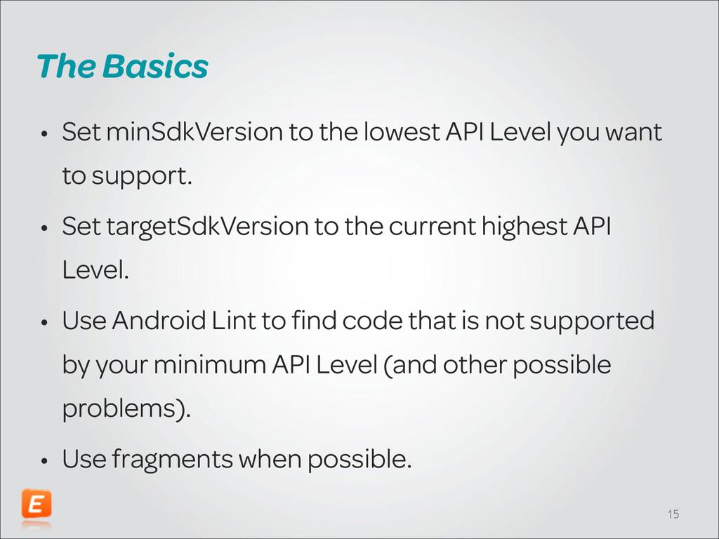 The Basics • Set minSdkVersion to the lowest AP...