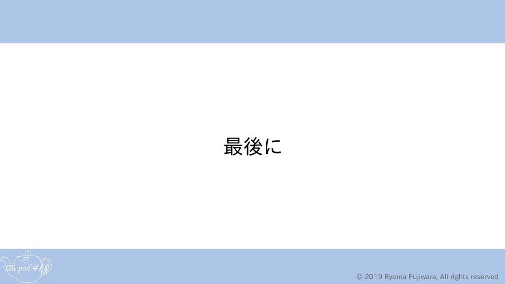 © 2019 Ryoma Fujiwara, All rights reserved 最後にに...