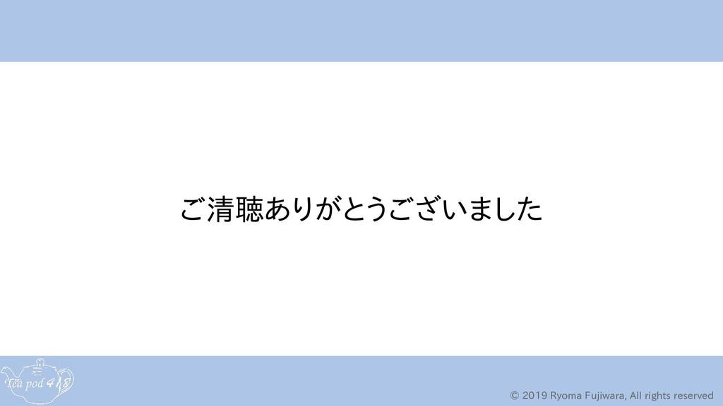 © 2019 Ryoma Fujiwara, All rights reserved ご清聴あ...