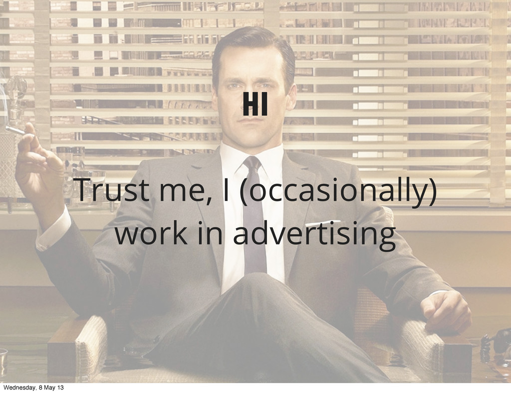 Hi Trust me, I (occasionally) work in advertisi...
