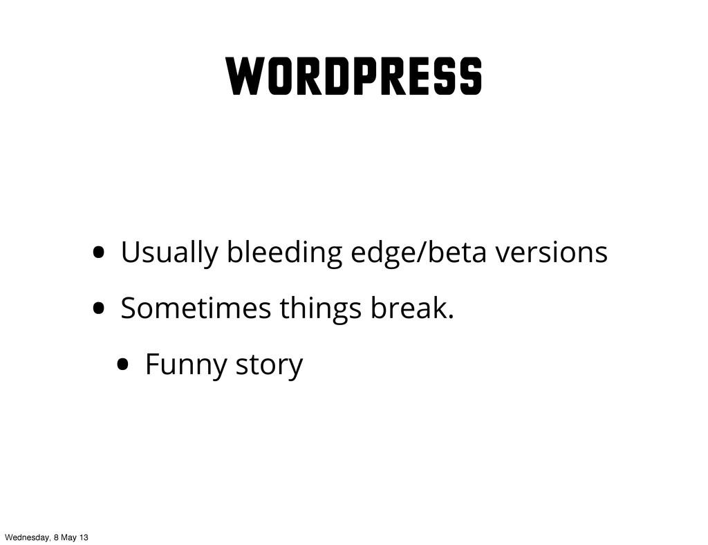 WordPress • Usually bleeding edge/beta versions...