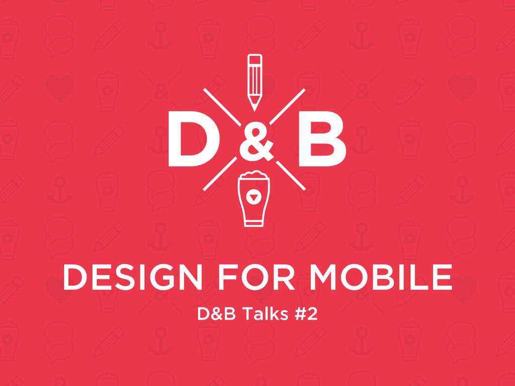 DESIGN FOR MOBILE D&B Talks #2