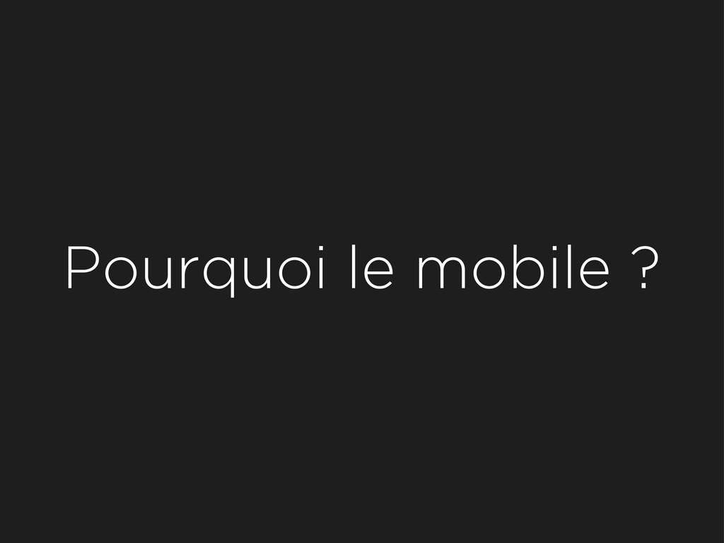 Pourquoi le mobile ?