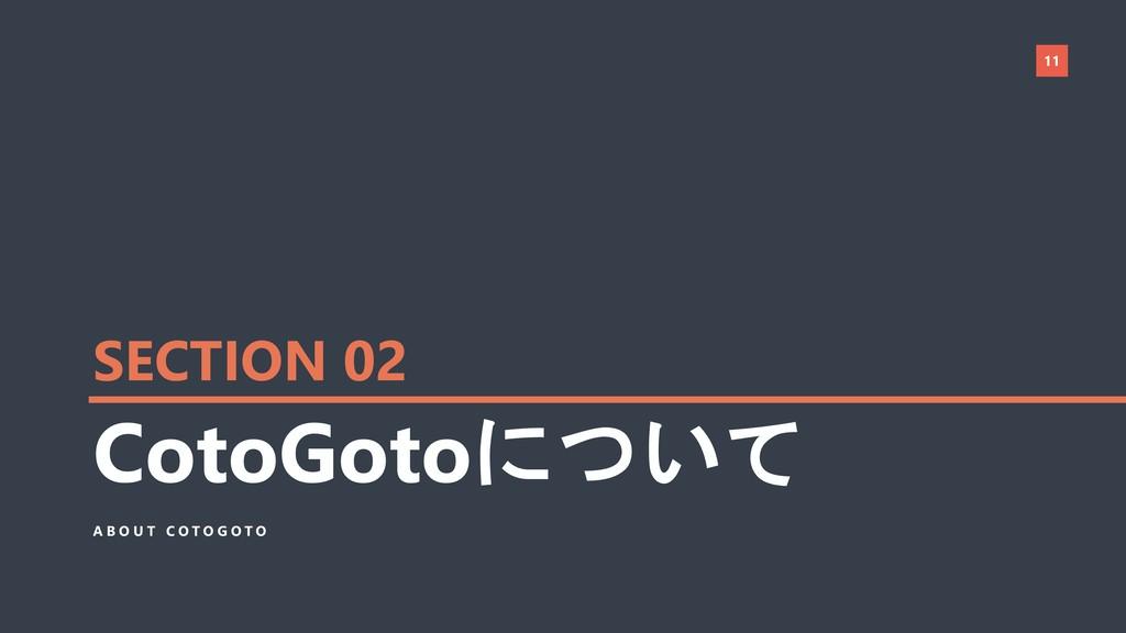 11 CotoGotoについて A B O U T C O T O G O T O SECTI...
