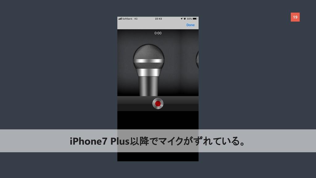 19 iPhone7 Plus以降でマイクがずれている。