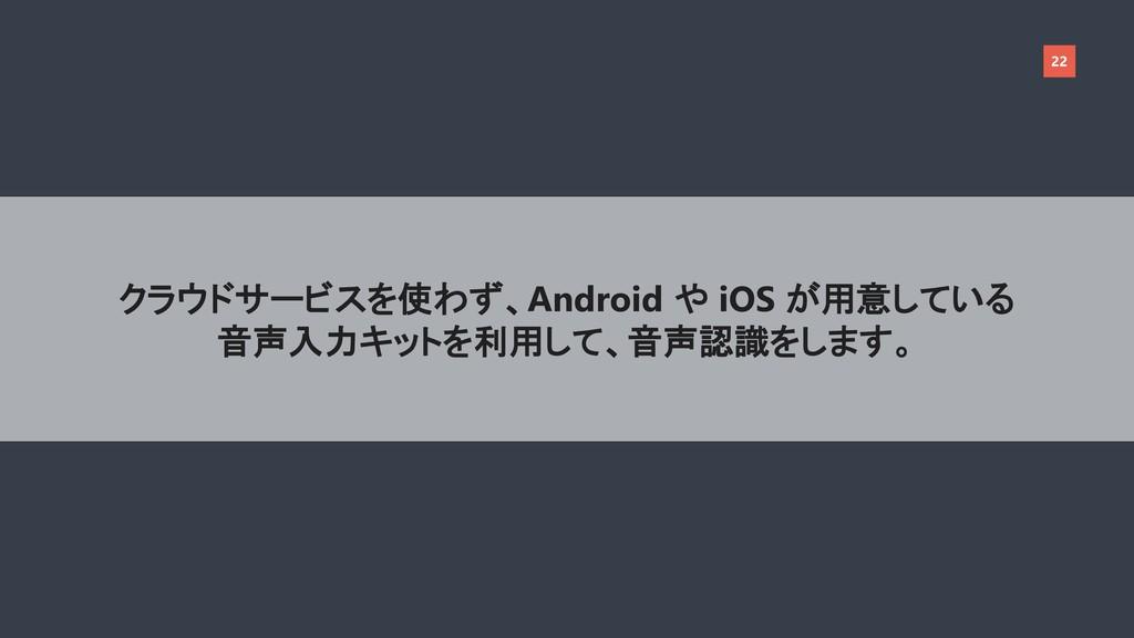 22 クラウドサービスを使わず、Android や iOS が用意している 音声入力キットを利...