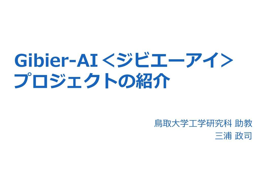 Gibier-AI<ジビエーアイ> プロジェクトの紹介 ⿃取⼤学⼯学研究科 助教 三浦 政司