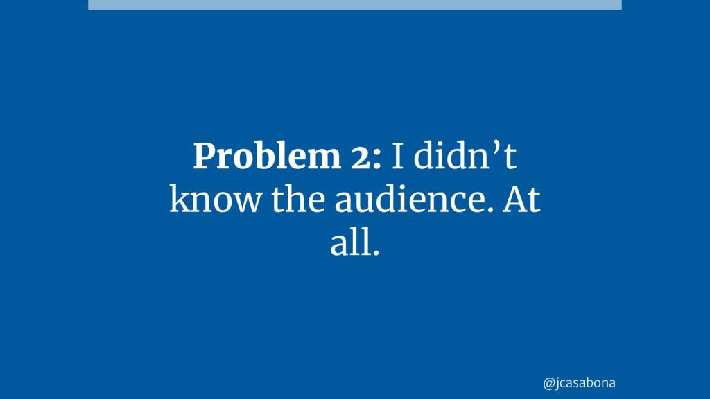 @jcasabona Problem 2: I didn't know the audienc...
