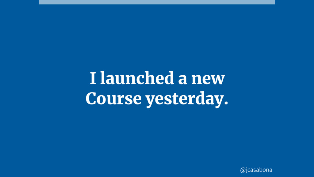 @jcasabona I launched a new Course yesterday.