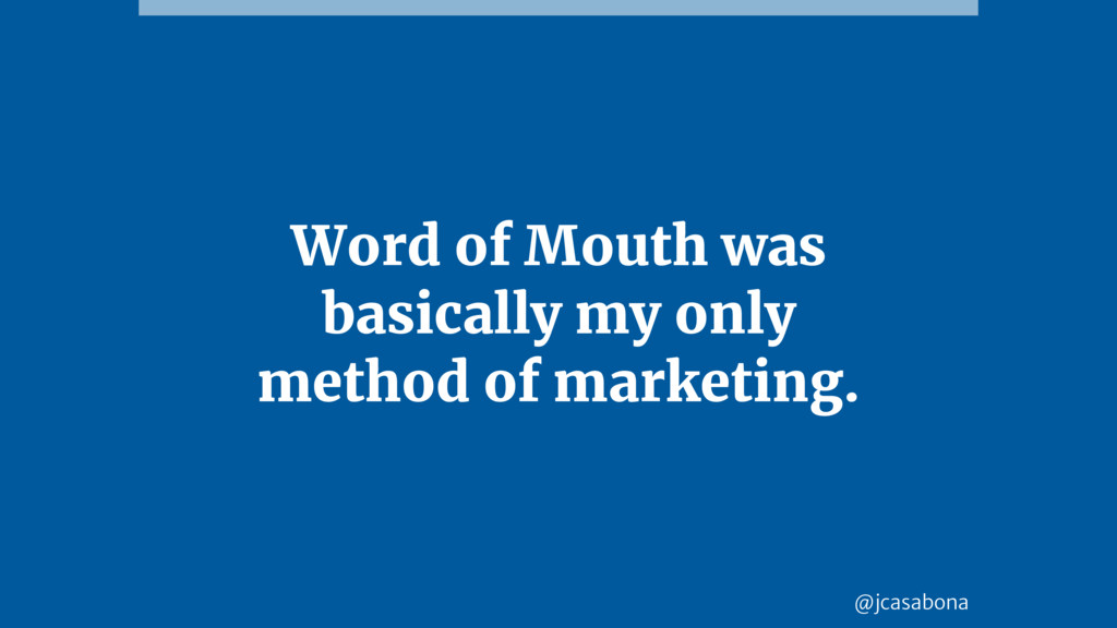 @jcasabona Word of Mouth was basically my only ...