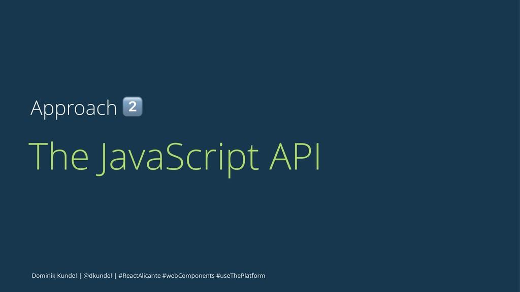 Approach ! The JavaScript API Dominik Kundel   ...