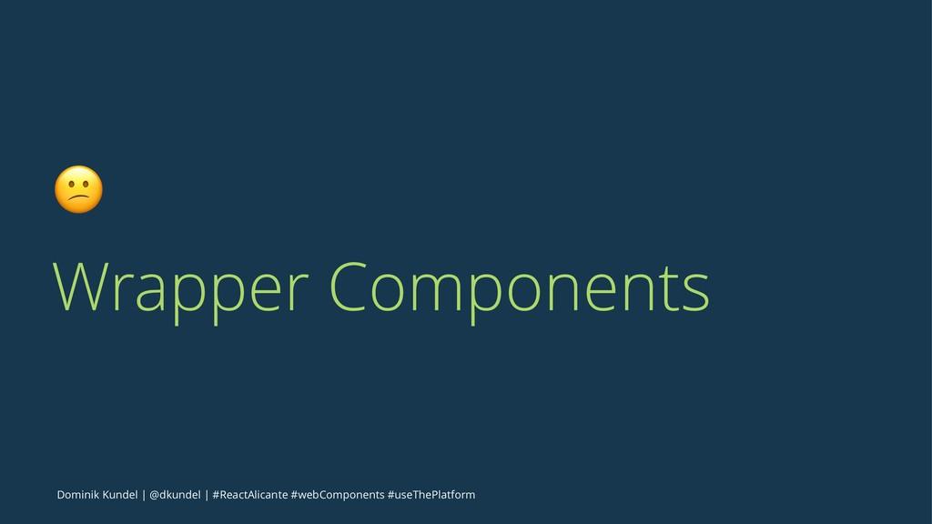 ! Wrapper Components Dominik Kundel   @dkundel ...