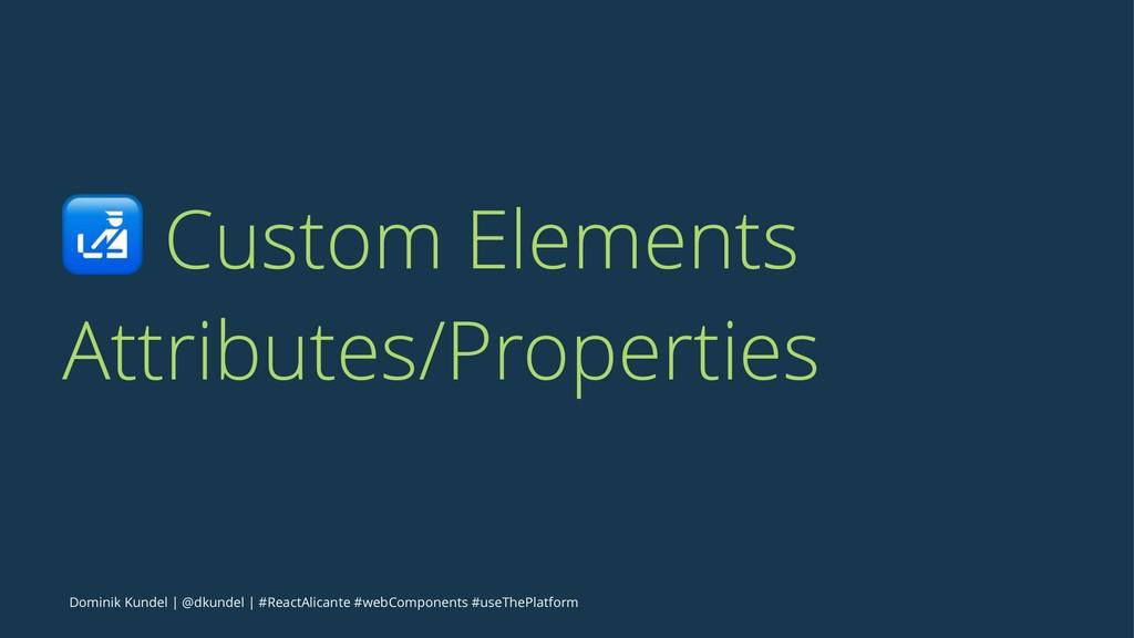 ! Custom Elements Attributes/Properties Dominik...