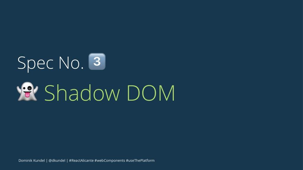 Spec No. ! ! Shadow DOM Dominik Kundel   @dkund...