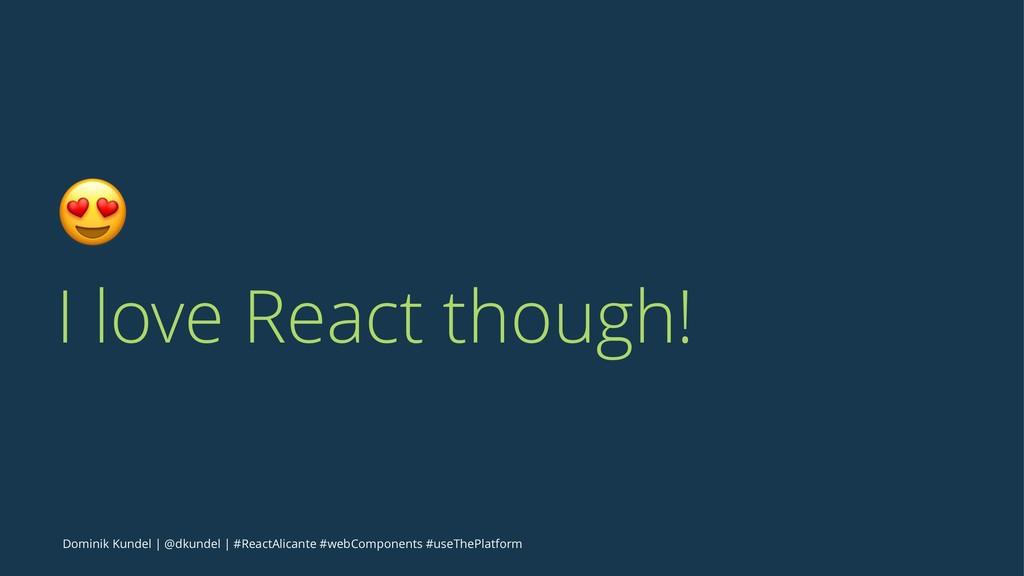 ! I love React though! Dominik Kundel   @dkunde...