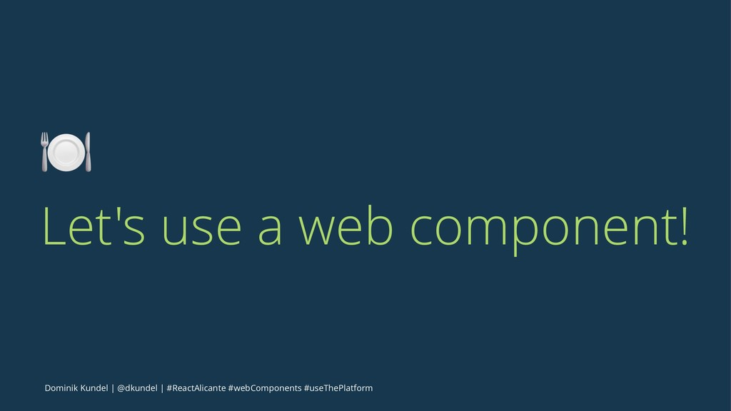 ! Let's use a web component! Dominik Kundel | @...