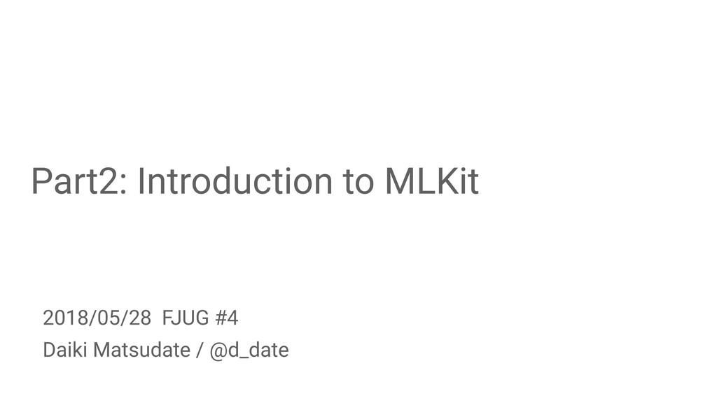 Part2: Introduction to MLKit Daiki Matsudate / ...