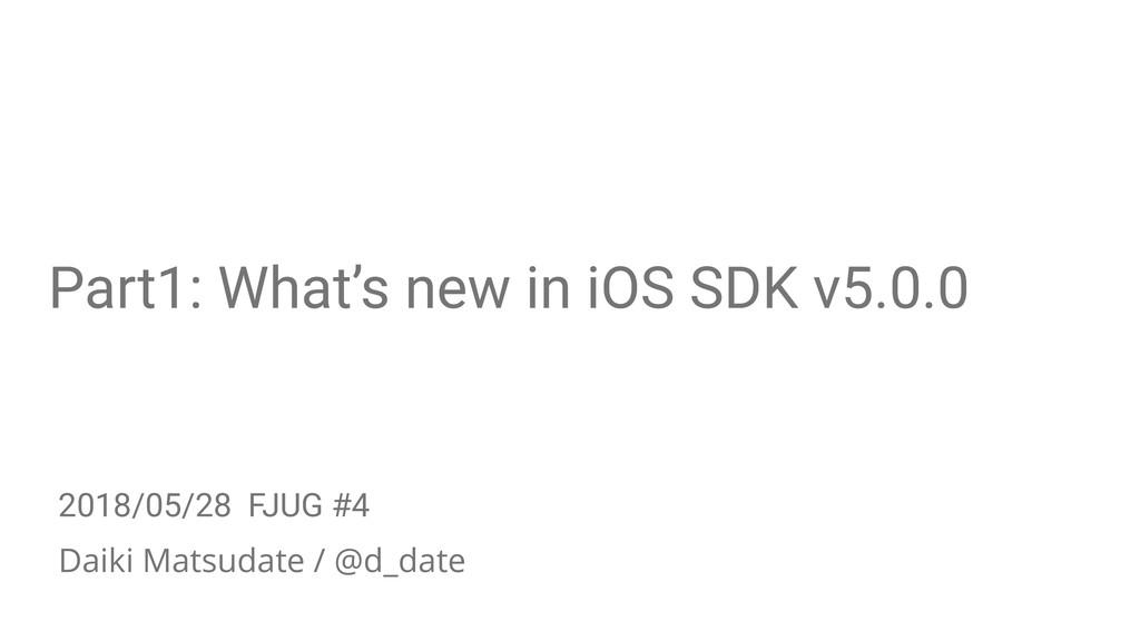 Part1: What's new in iOS SDK v5.0.0 Daiki Matsu...