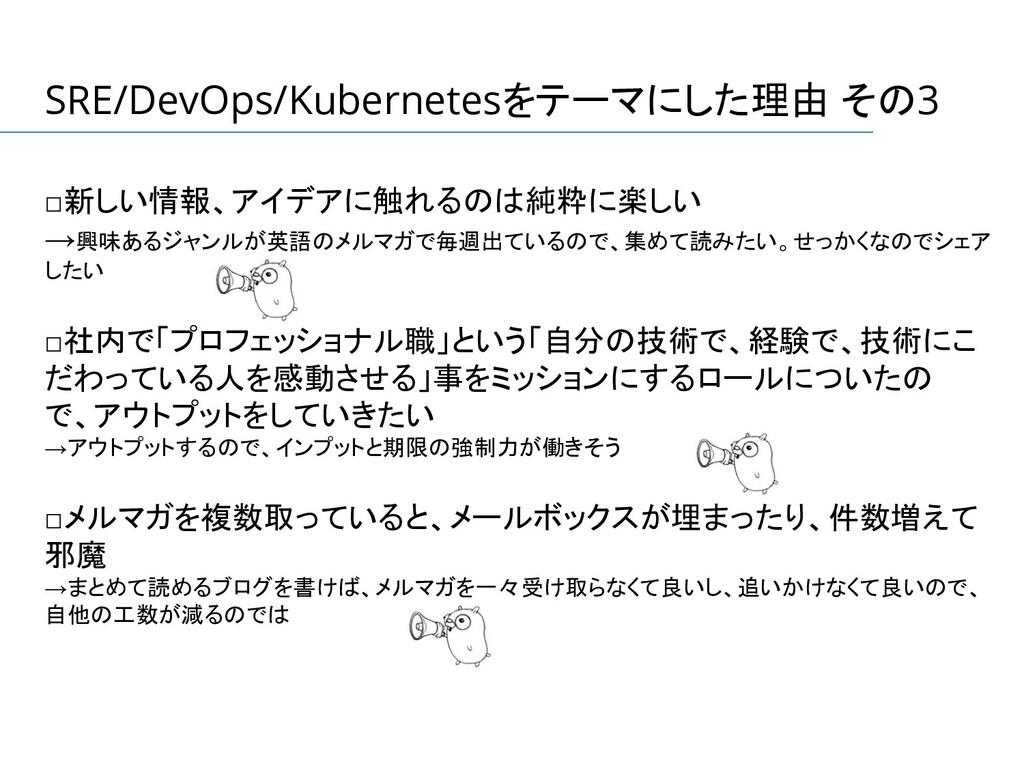 SRE/DevOps/Kubernetesをテーマにした理由 その3 □新しい情報、アイデアに...