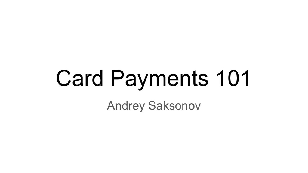 Card Payments 101 Andrey Saksonov