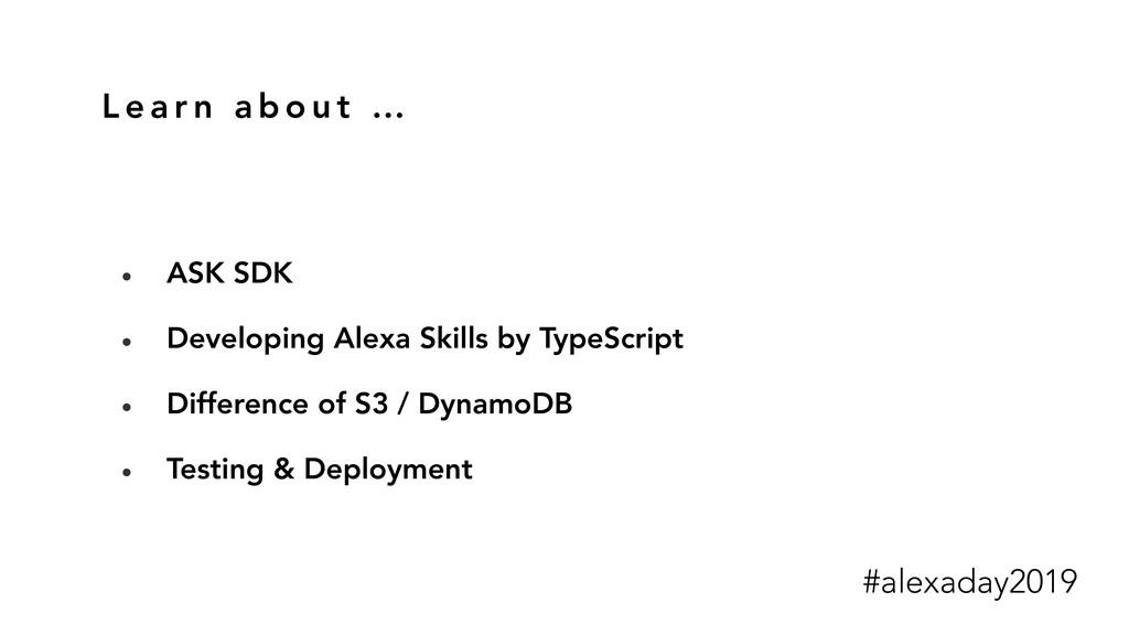 L e a r n a b o u t … • ASK SDK • Developing Al...
